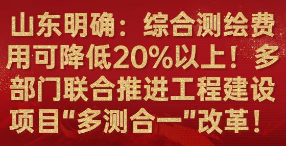 """山东明确:综合测绘费用可降低20%以上!多部门联合推进工程建设项目""""多测合一""""改革!"""